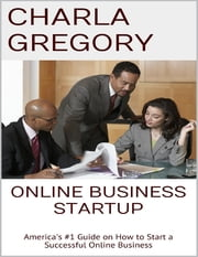 Online Business Startup: America's #1 Guide On How to Start a Successful Online Business ebook by Charla Gregory