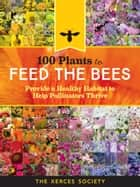 100 Plants to Feed the Bees - Provide a Healthy Habitat to Help Pollinators Thrive ebook by The Xerces Society
