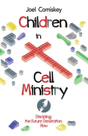 Children in Cell Ministry - Discipling the Future Generation Now ebook by Joel Comiskey