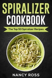 Spiralizer Cookbook: The Top 53 Spiralizer Recipes