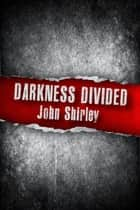 Darkness Divided ebook by John Shirley