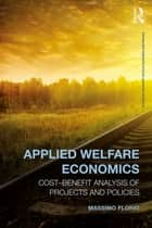 Applied Welfare Economics - Cost-Benefit Analysis of Projects and Policies ebook by Massimo Florio
