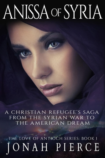 Anissa of Syria: A Christian Refugee's Saga from the Syrian War to the American Dream - The Love of Antioch, #1 ebook by Jonah Pierce