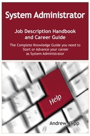 The System Administrator Job Description Handbook and Career Guide: The Complete Knowledge Guide you need to Start or Advance your Career as System Administrator. Practical Manual for Job-Hunters and Career-Changers. ebook by Andrew Klipp
