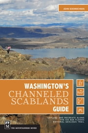 Washington's Channeled Scablands Guide - Explore and Recreate Along the Ice Age Floods National Geologic Trail ebook by John Soennichsen