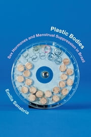 Plastic Bodies - Sex Hormones and Menstrual Suppression in Brazil ebook by Emilia Sanabria