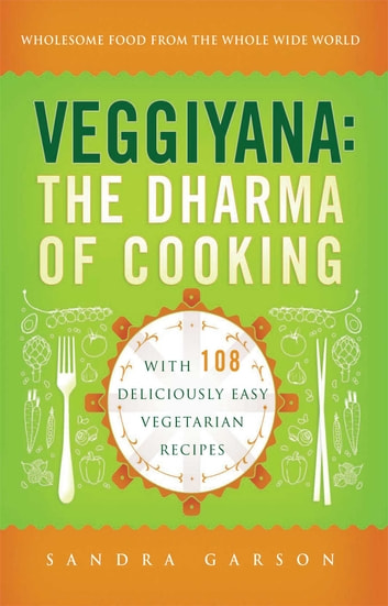 Veggiyana - The Dharma of Cooking: With 108 Deliciously Easy Vegetarian Recipes ebook by Sandra Garson