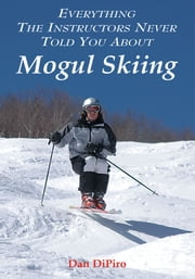 Everything the Instructors Never Told You About Mogul Skiing ebook by Dan DiPiro