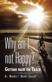 Why am I not Happy? - Getting back on Track ebook by Dr. Wanda I. Bonet-Gascot