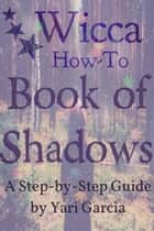 Wicca How-To: Book of Shadows ebook by Yari Garcia