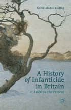 A History of Infanticide in Britain, c. 1600 to the Present ebook by A. Kilday