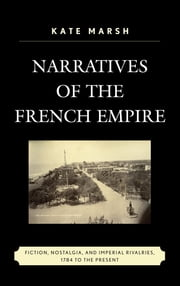 Narratives of the French Empire - Fiction, Nostalgia, and Imperial Rivalries, 1784 to the Present ebook by Kate Marsh