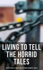 Living to Tell the Horrid Tales: True Life Stories of Fomer Slaves, Historical Documents & Novels ebook by Frederick Douglass, Harriet Jacobs, Harriet Beecher Stowe,...