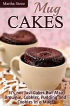 Mug Cakes: It's not Just Cakes But Also Brownie, Cobbler, Pudding and Cookies in a Mug! ebook by Martha Stone