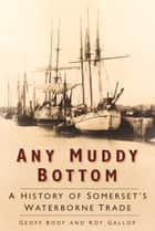 Any Muddy Bottom - A History of Somerset's Waterborne Trade ebook by Geoff Body, Roy Gallop