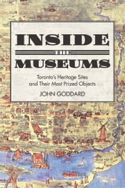 Inside the Museums - Toronto's Heritage Sites and their Most Prized Objects ebook by John Goddard