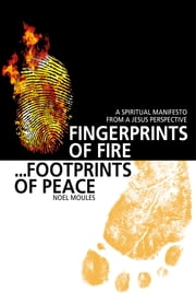 Fingerprints of Fire, Footprints of Peace: A Spiritual Manifesto from a Jesus Perspective - A Spiritual Manifesto from a Jesus Perspective ebook by Noel Moules