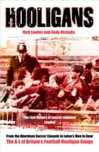 Hooligans - From the Aberdeen Soccer Casuals to Luton's Men In Gear: The A-Lof Britain's Football Hooligan Gangs eBook by Nick Lowles, Andy Nicholls