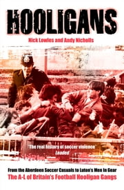 Hooligans - From the Aberdeen Soccer Casuals to Luton's Men In Gear: The A-Lof Britain's Football Hooligan Gangs ebook by Nick Lowles,Andy Nicholls