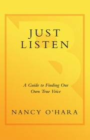 Just Listen - A Guide to Finding Your Own True Voice ebook by Nancy O'Hara