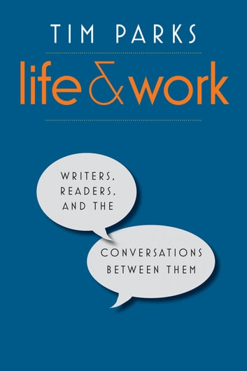 Life and Work - Writers, Readers, and the Conversations between Them ebook by Tim Parks