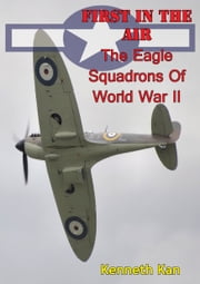 First In The Air: The Eagle Squadrons Of World War II [Illustrated Edition] ebook by Kenneth C. Kan