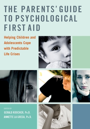 The Parents' Guide to Psychological First Aid - Helping Children and Adolescents Cope with Predictable Life Crises ebook by Gerald Koocher,Annette La Greca