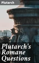 Plutarch's Romane Questions - With dissertations on Italian cults, myths, taboos, man-worship, aryan marriage, sympathetic magic and the eating of beans ebook by