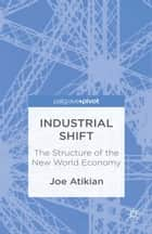 Industrial Shift: The Structure of the New World Economy ebook by J. Atikian