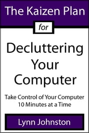 The Kaizen Plan for Decluttering Your Computer: Take Control of Your Computer 10 Minutes at a Time ebook by Lynn Johnston