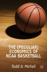 The (Peculiar) Economics of NCAA Basketball ebook by Todd A. McFall