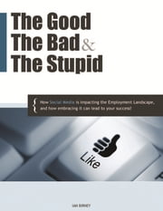 The Good, The Bad, & The Stupid - How Social Media is Impacting the Employment Landscape, and how embracing it can lead to your success ebook by Ian Birney