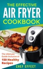 The Effective Air Fryer Cookbook: The Ultimate Guide Inclusive of 150 Healthy Recipes ebook by Chef Effect