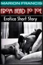 From Head To Toe: Erotica Romance Short Story - XXX ebook by Marion Francis