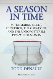 A Season in Time - Super Mario, Killer, St. Patrick, the Great One, and the Unforgettable 1992-93 NHL Season ebook by Todd Denault