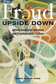 Freud Upside Down: African American Literature and Psychoanalytic Culture ebook by Badia Sahar Ahad
