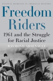 Freedom Riders:1961 and the Struggle for Racial Justice - 1961 and the Struggle for Racial Justice ebook by Raymond Arsenault