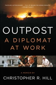Outpost - A Diplomat at Work ebook by Christopher R. Hill