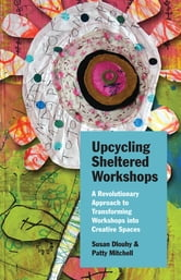 Upcycling Sheltered Workshops - A Revolutionary Approach to Transforming Workshops into Creative Spaces ebook by Susan Dlouhy,Patty Mitchell