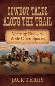 Cowboy Tales Along the Trail - Meeting God in the Wide Open Spaces ebook by Jack Terry