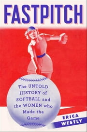 Fastpitch - The Untold History of Softball and the Women Who Made the Game ebook by Erica Westly