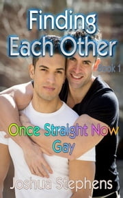 Finding Each Other: Once Straight Now Gay - First Time Gay, #1 ebook by Joshua Stephens