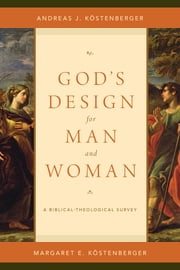 God's Design for Man and Woman - A Biblical-Theological Survey ebook by Andreas J. Köstenberger,Margaret Elizabeth Köstenberger