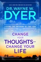 Change Your Thoughts, Change Your Life - Living the Wisdom of the Tao ebook by