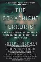 The Convenient Terrorist - Two Whistleblowers' Stories of Torture, Terror, Secret Wars, and CIA Lies ebook by John Kiriakou, Joseph Hickman