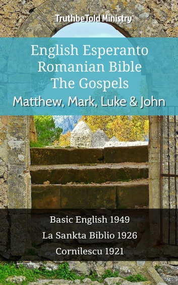 English Esperanto Romanian Bible - The Gospels - Matthew, Mark, Luke & John - Basic English 1949 - La Sankta Biblio 1926 - Cornilescu 1921 ebook by TruthBeTold Ministry