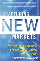 Capturing New Markets: How Smart Companies Create Opportunities Others Don't ebook by Stephen Wunker