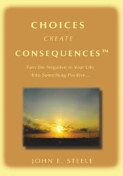 Choices Create Consequencesý - Turn the negative in your life into something POSITIVEý ebook by John Steele