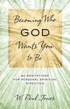 Becoming Who God Wants You to Be ebook by W. Paul Jones