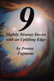 9 Slightly Strange Stories with an Uplifting Edge ebook by Donna Fujimoto